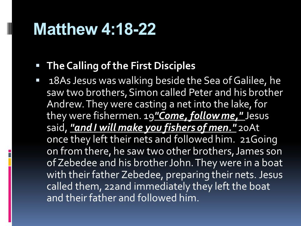 Matthew 4:18-22  The Calling of the First Disciples  18As Jesus was walking beside the Sea of Galilee, he saw two brothers, Simon called Peter and his brother Andrew.