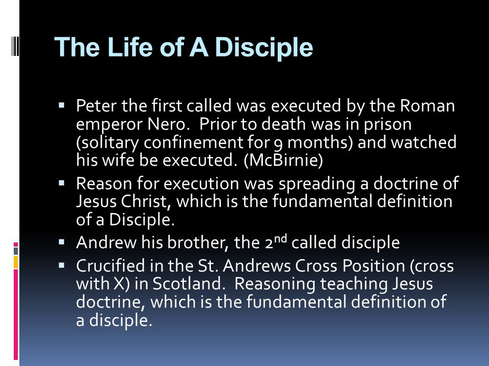 The Life of A Disciple  Peter the first called was executed by the Roman emperor Nero.
