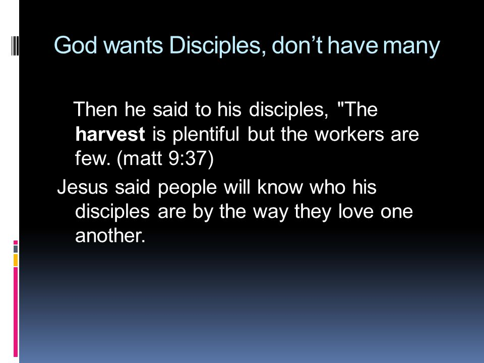 God wants Disciples, don't have many Then he said to his disciples, The harvest is plentiful but the workers are few.