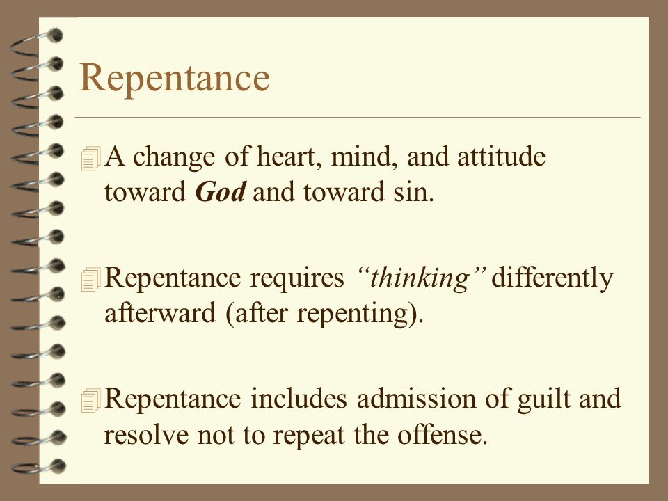 Repentance 4 A change of heart, mind, and attitude toward God and toward sin.