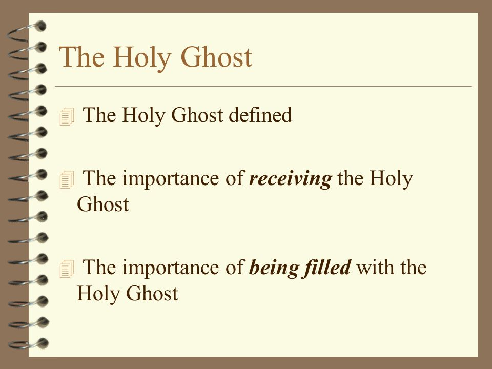 The Holy Ghost 4 The Holy Ghost defined 4 The importance of receiving the Holy Ghost 4 The importance of being filled with the Holy Ghost