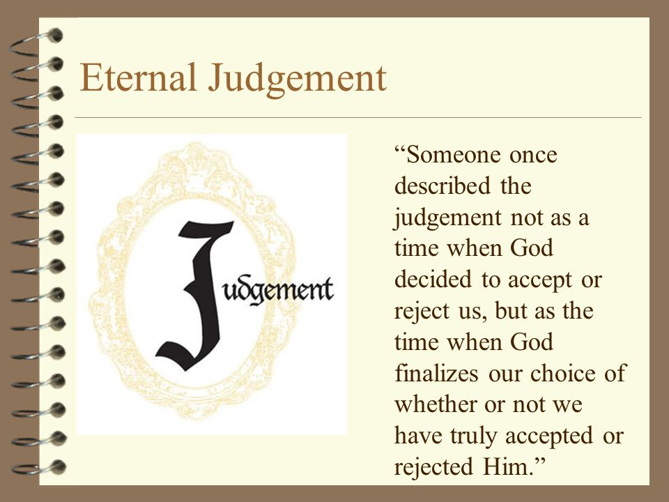 Eternal Judgement Someone once described the judgement not as a time when God decided to accept or reject us, but as the time when God finalizes our choice of whether or not we have truly accepted or rejected Him.
