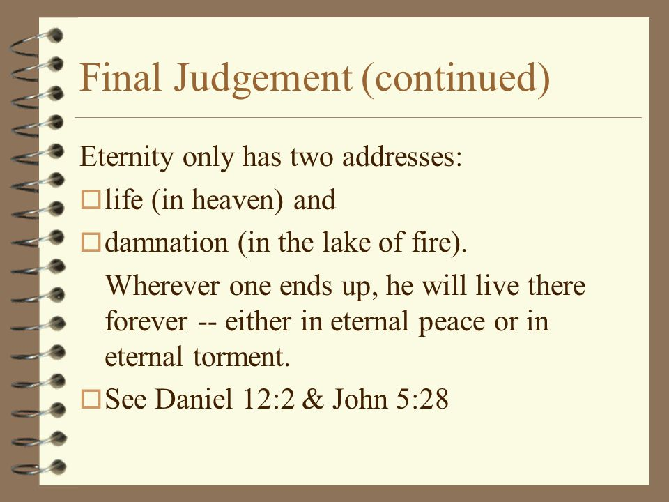 Final Judgement (continued) Eternity only has two addresses: o life (in heaven) and o damnation (in the lake of fire).