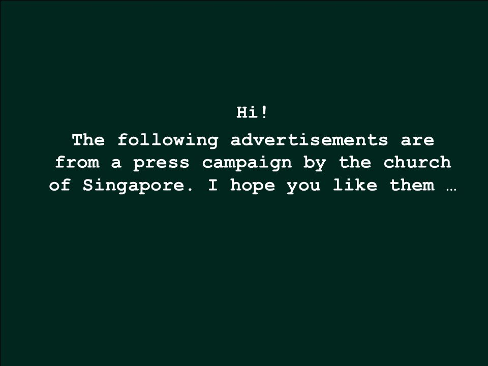 Hi.The following advertisements are from a press campaign by the church of Singapore.