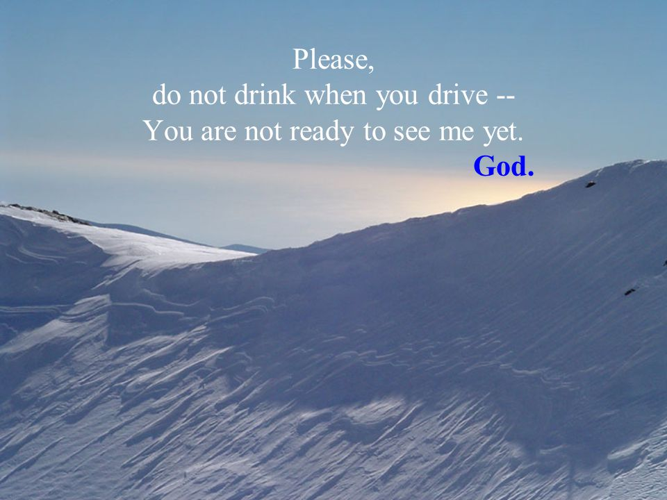 Please, do not drink when you drive -- You are not ready to see me yet. God.