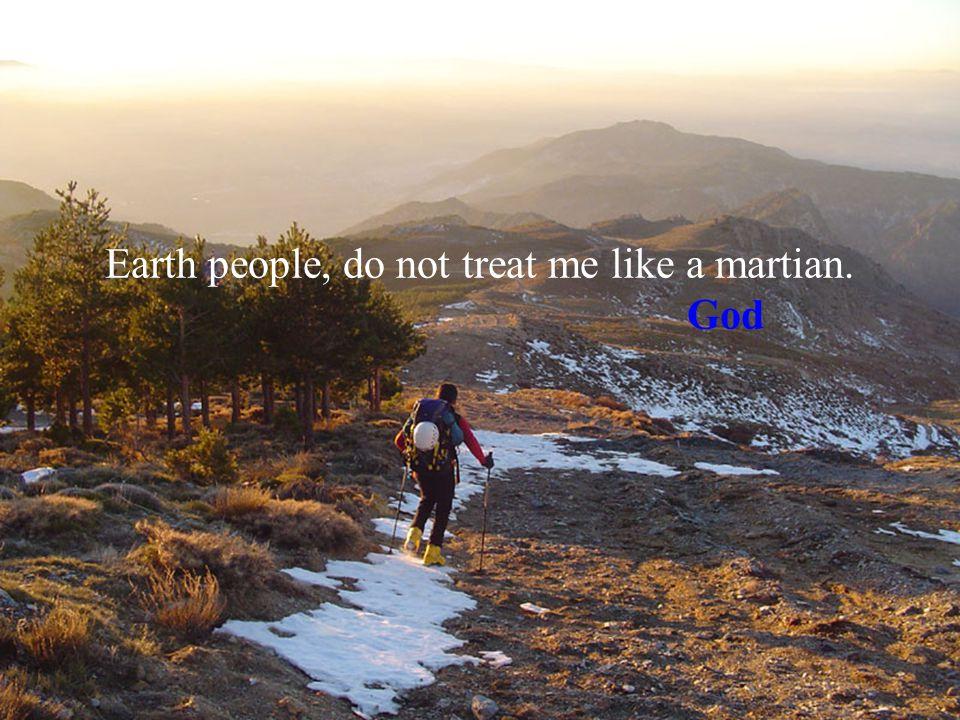 Earth people, do not treat me like a martian. God