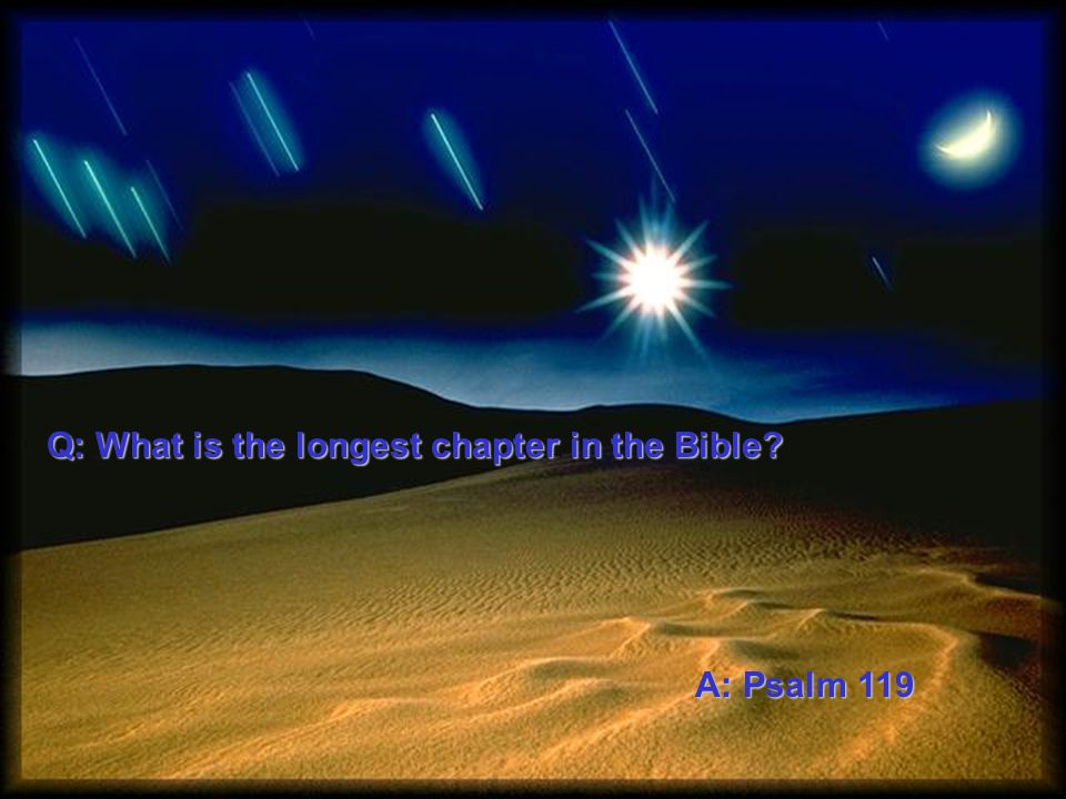 Q: What is the longest chapter in the Bible? A: Psalm 119