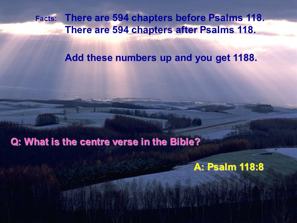 Q: Which chapter is in the centre of the Bible A: Psalm 118