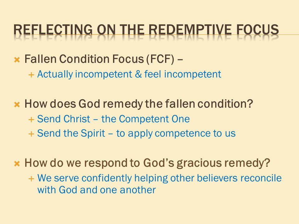  Fallen Condition Focus (FCF) –  Actually incompetent & feel incompetent  How does God remedy the fallen condition?  Send Christ – the Competent O