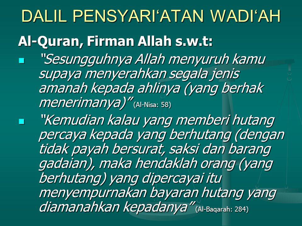 DALIL PENSYARI'ATAN WADI'AH Al-Quran, Firman Allah s.w.t: Sesungguhnya Allah menyuruh kamu supaya menyerahkan segala jenis amanah kepada ahlinya (yang berhak menerimanya) (Al-Nisa: 58) Sesungguhnya Allah menyuruh kamu supaya menyerahkan segala jenis amanah kepada ahlinya (yang berhak menerimanya) (Al-Nisa: 58) Kemudian kalau yang memberi hutang percaya kepada yang berhutang (dengan tidak payah bersurat, saksi dan barang gadaian), maka hendaklah orang (yang berhutang) yang dipercayai itu menyempurnakan bayaran hutang yang diamanahkan kepadanya (Al-Baqarah: 284) Kemudian kalau yang memberi hutang percaya kepada yang berhutang (dengan tidak payah bersurat, saksi dan barang gadaian), maka hendaklah orang (yang berhutang) yang dipercayai itu menyempurnakan bayaran hutang yang diamanahkan kepadanya (Al-Baqarah: 284)