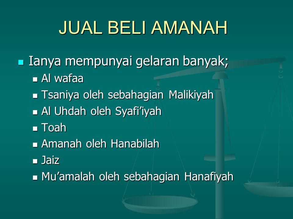 JUAL BELI AMANAH Ianya mempunyai gelaran banyak; Ianya mempunyai gelaran banyak; Al wafaa Al wafaa Tsaniya oleh sebahagian Malikiyah Tsaniya oleh sebahagian Malikiyah Al Uhdah oleh Syafi'iyah Al Uhdah oleh Syafi'iyah Toah Toah Amanah oleh Hanabilah Amanah oleh Hanabilah Jaiz Jaiz Mu'amalah oleh sebahagian Hanafiyah Mu'amalah oleh sebahagian Hanafiyah