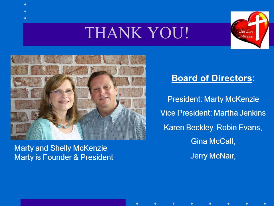 THANK YOU! Marty and Shelly McKenzie Marty is Founder & President Board of Directors: President: Marty McKenzie Vice President: Martha Jenkins Karen B