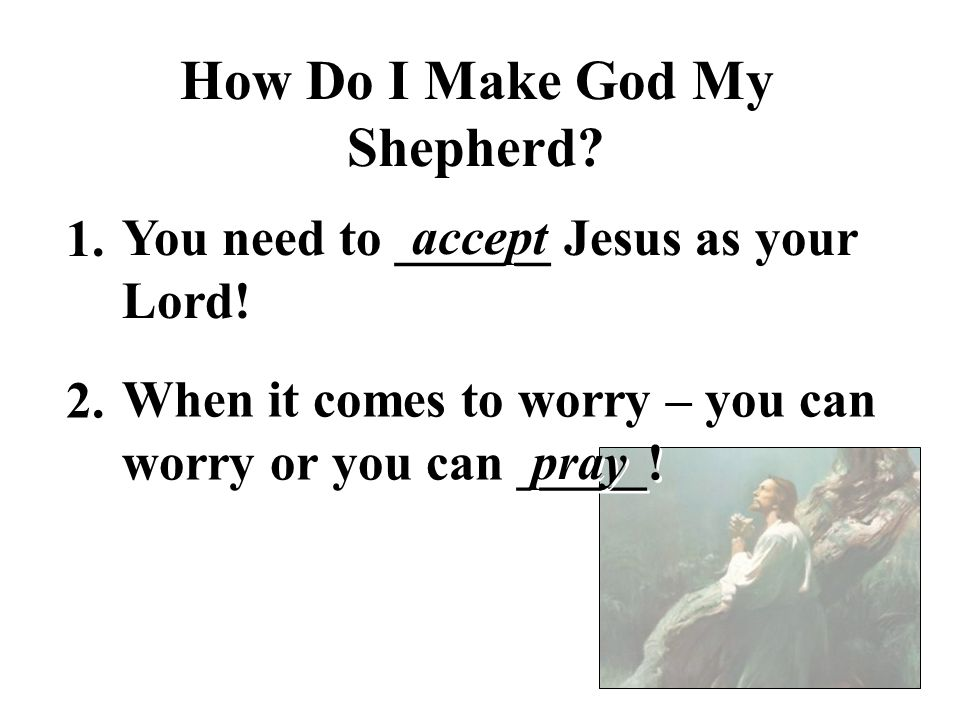 How Do I Make God My Shepherd.You need to ______ Jesus as your Lord.