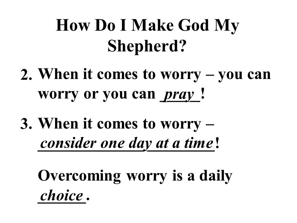 How Do I Make God My Shepherd.When it comes to worry – you can worry or you can _____.