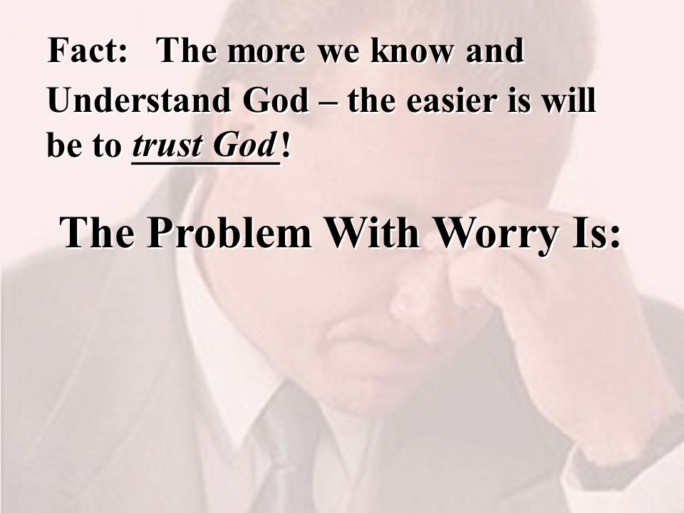 The more we know and Understand God – the easier is will be to ________.