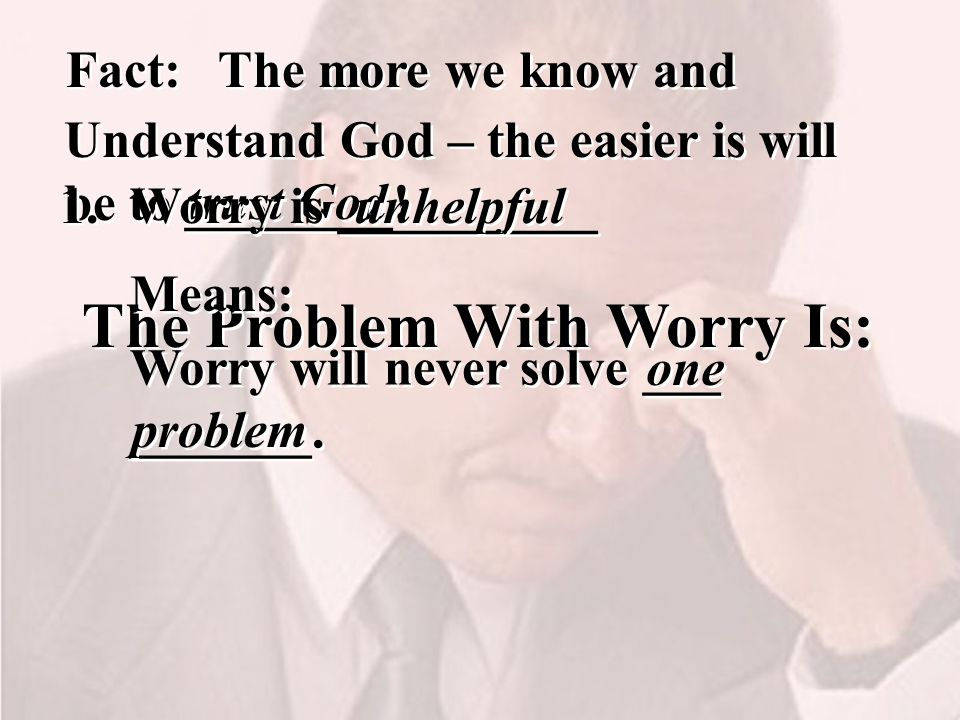 The Problem With Worry Is: The more we know and trust God Fact: Understand God – the easier is will be to ________.