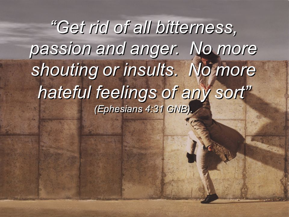 """Get rid of all bitterness, passion and anger. No more shouting or insults. No more hateful feelings of any sort"" (Ephesians 4:31 GNB)."