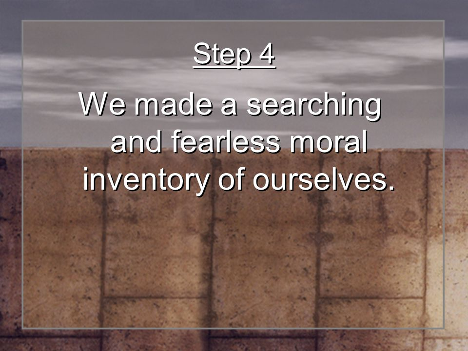 Step 4 We made a searching and fearless moral inventory of ourselves.