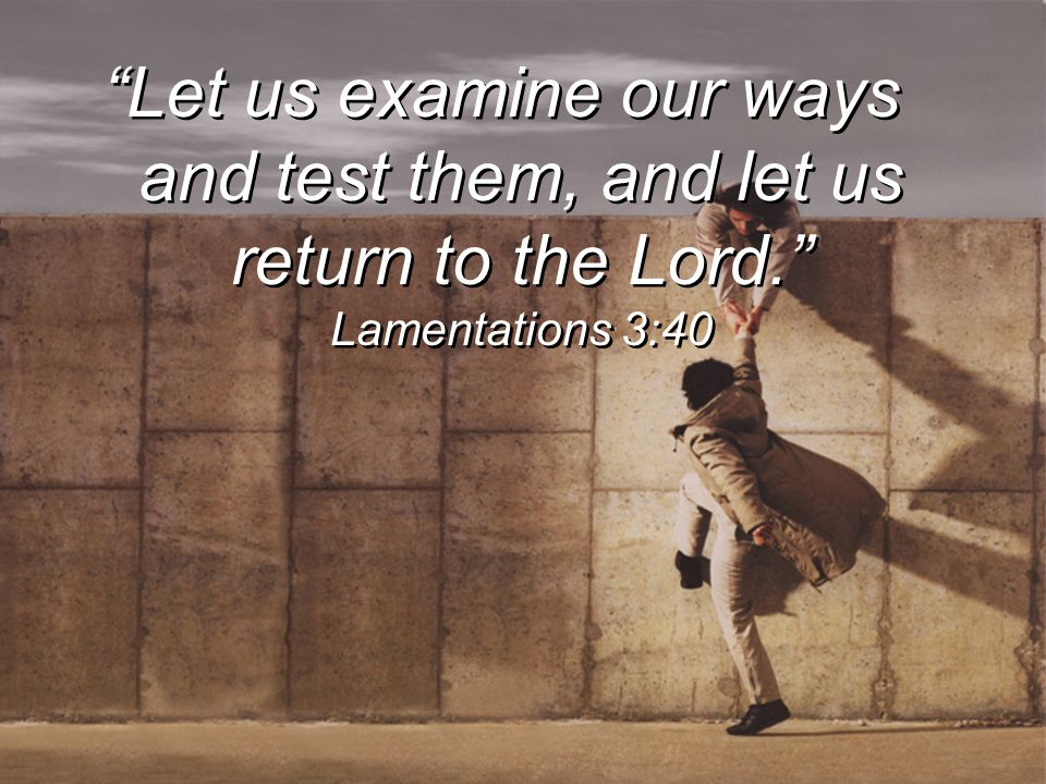 """Let us examine our ways and test them, and let us return to the Lord."" Lamentations 3:40"