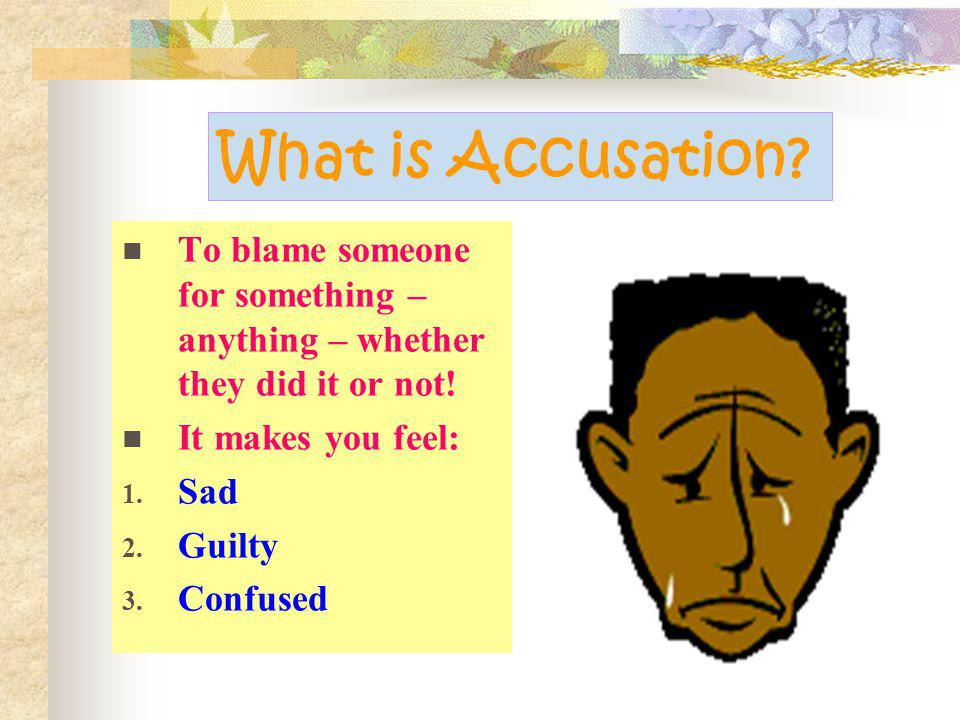 What is Accusation.To blame someone for something – anything – whether they did it or not.