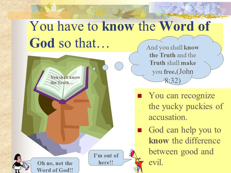 You have to know the Word of God so that… You can recognize the yucky puckies of accusation.