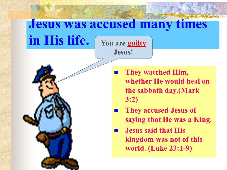Jesus was accused many times in His life.