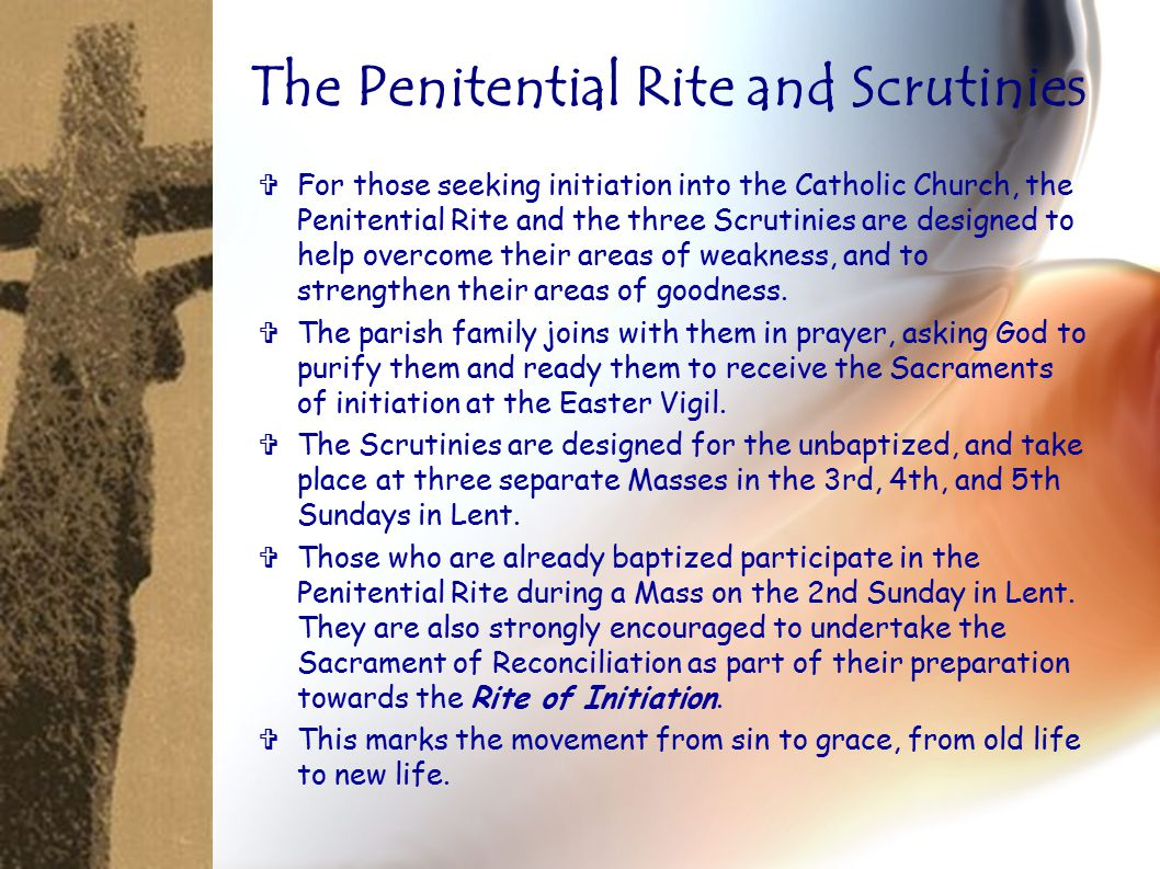  For those seeking initiation into the Catholic Church, the Penitential Rite and the three Scrutinies are designed to help overcome their areas of weakness, and to strengthen their areas of goodness.