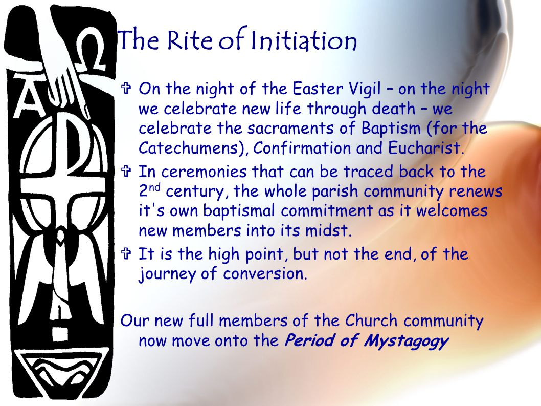 The Rite of Initiation  On the night of the Easter Vigil – on the night we celebrate new life through death – we celebrate the sacraments of Baptism (for the Catechumens), Confirmation and Eucharist.