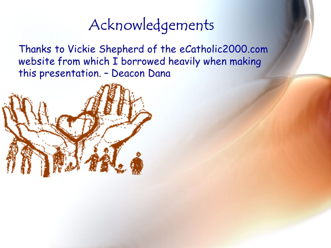 Thanks to Vickie Shepherd of the eCatholic2000.com website from which I borrowed heavily when making this presentation. – Deacon Dana Acknowledgements