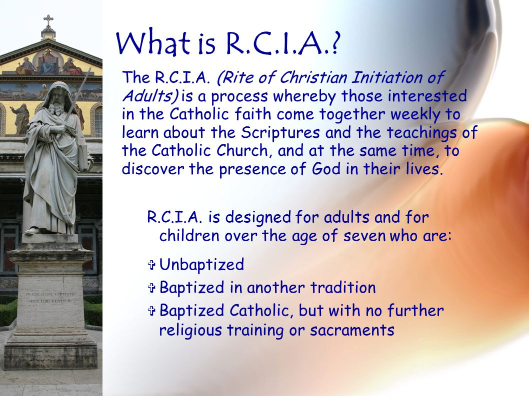 R.C.I.A. is designed for adults and for children over the age of seven who are:  Unbaptized  Baptized in another tradition  Baptized Catholic, but
