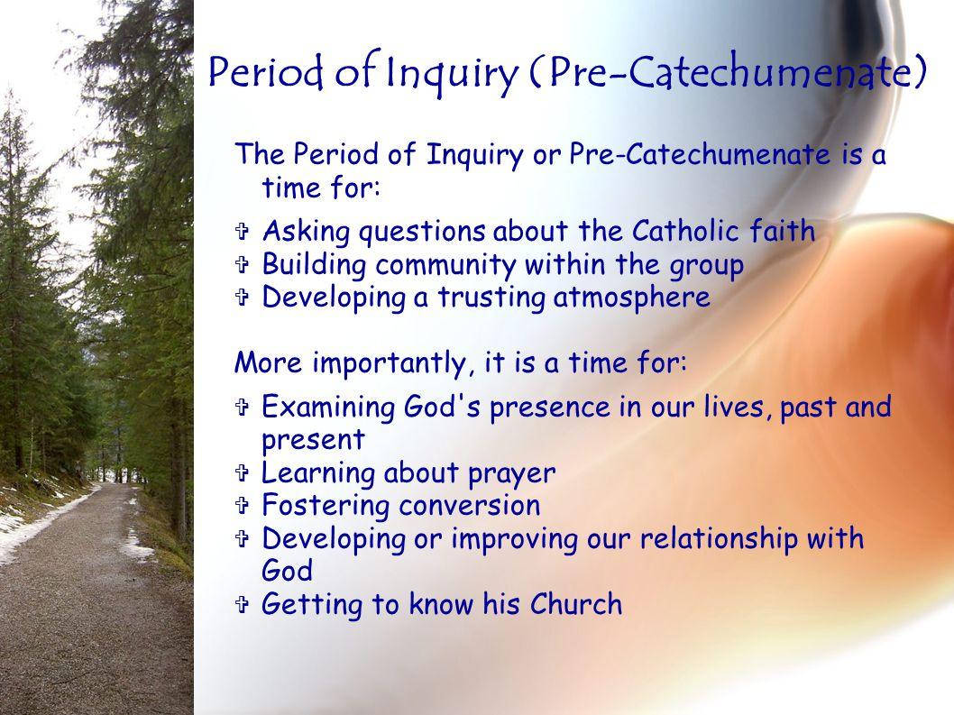 The Period of Inquiry or Pre-Catechumenate is a time for:  Asking questions about the Catholic faith  Building community within the group  Developi