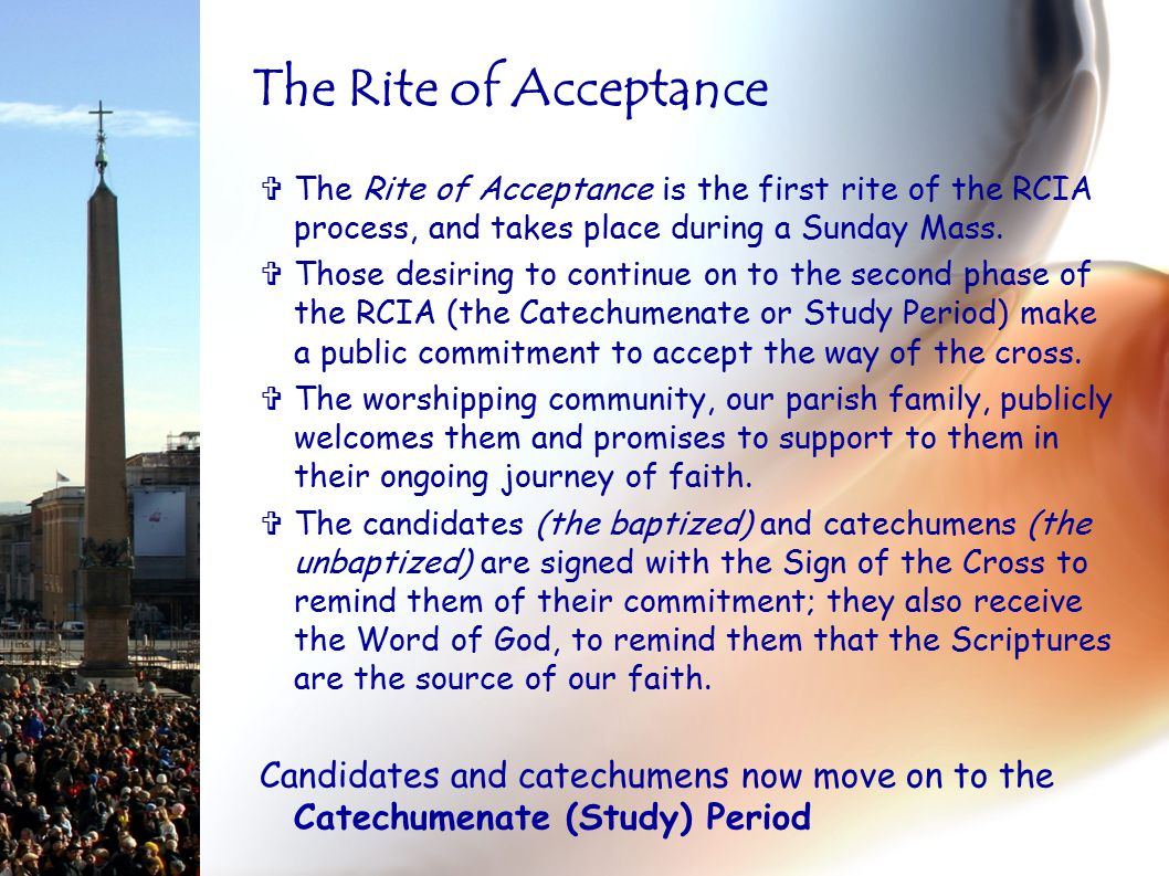  The Rite of Acceptance is the first rite of the RCIA process, and takes place during a Sunday Mass.  Those desiring to continue on to the second ph