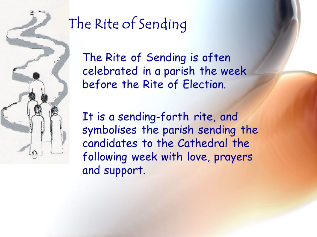 The Rite of Sending is often celebrated in a parish the week before the Rite of Election. It is a sending-forth rite, and symbolises the parish sendin