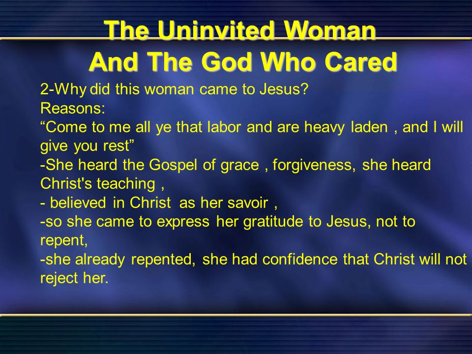 23 The Uninvited Woman And The God Who Cared Bible Reading Luke 7 The Uninvited Woman And The God Who Cared 2-Why did this woman came to Jesus? Reason