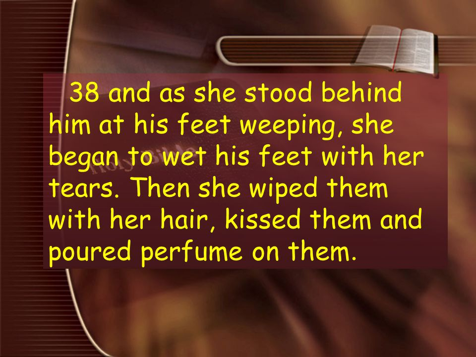 3 38 and as she stood behind him at his feet weeping, she began to wet his feet with her tears. Then she wiped them with her hair, kissed them and pou
