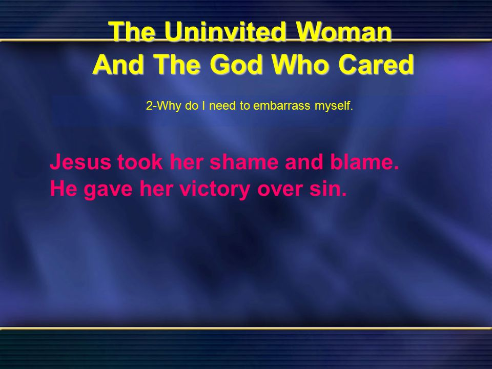 31 The Uninvited Woman And The God Who Cared Bible Reading Luke 7 The Uninvited Woman And The God Who Cared 2-Why do I need to embarrass myself. Jesus