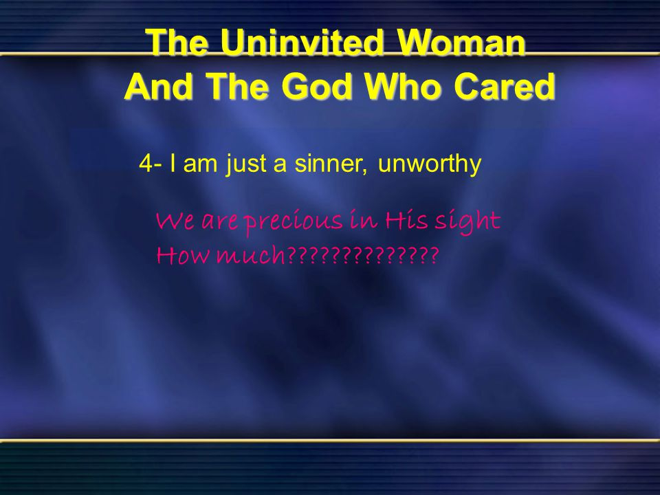 37 The Uninvited Woman And The God Who Cared Bible Reading Luke 7 The Uninvited Woman And The God Who Cared 4- I am just a sinner, unworthy We are pre
