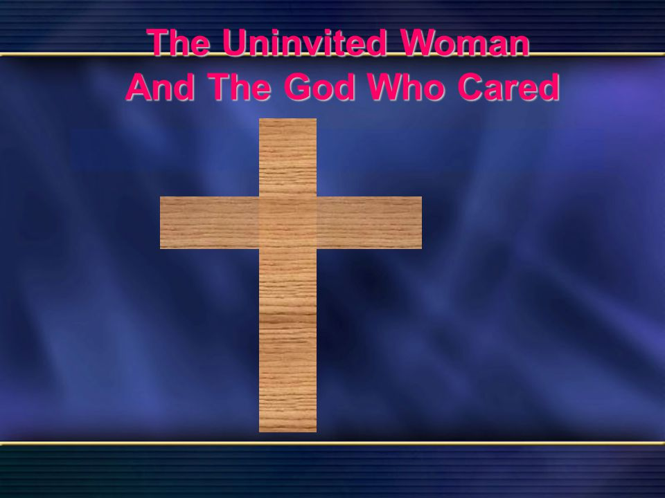 38 The Uninvited Woman And The God Who Cared Bible Reading Luke 7 The Uninvited Woman And The God Who Cared