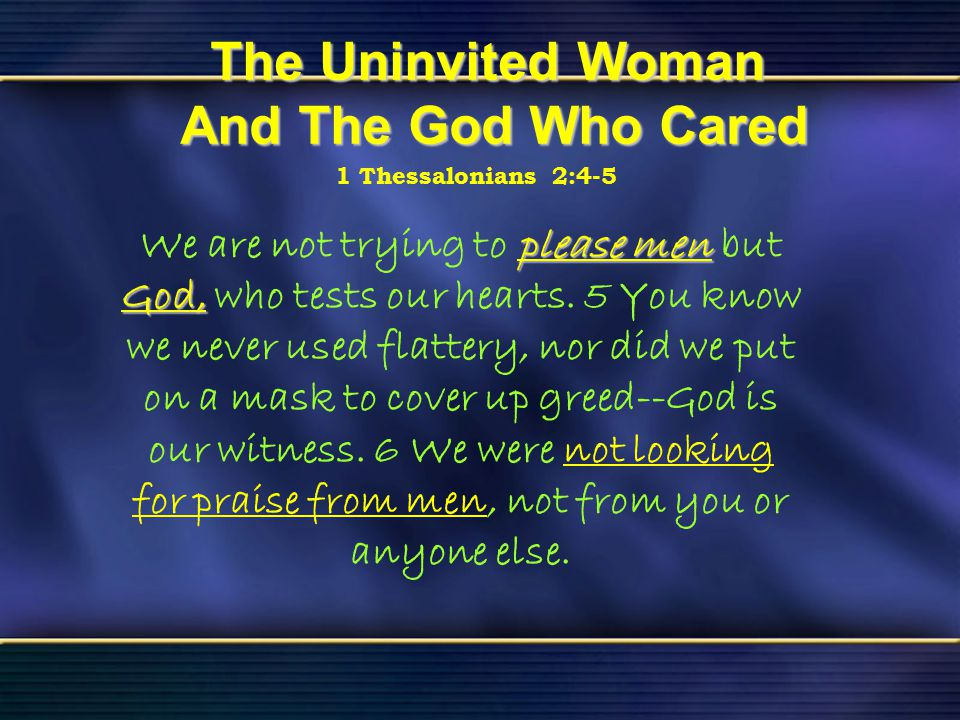 41 The Uninvited Woman And The God Who Cared Bible Reading Luke 7 The Uninvited Woman And The God Who Cared 1 Thessalonians 2:4-5 please men God, We a