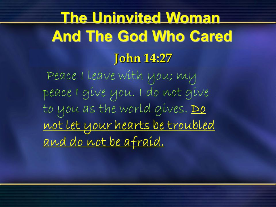 44 The Uninvited Woman And The God Who Cared Bible Reading Luke 7 The Uninvited Woman And The God Who Cared John 14:27 John 14:27 Peace I leave with y