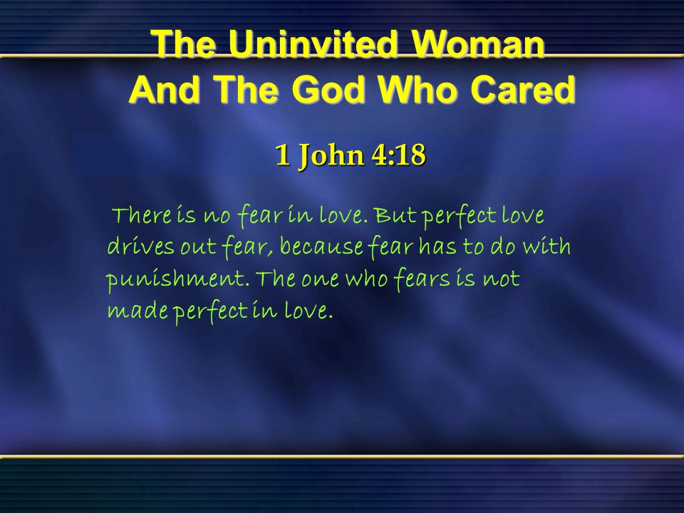 45 The Uninvited Woman And The God Who Cared Bible Reading Luke 7 The Uninvited Woman And The God Who Cared 1 John 4:18 1 John 4:18 There is no fear i