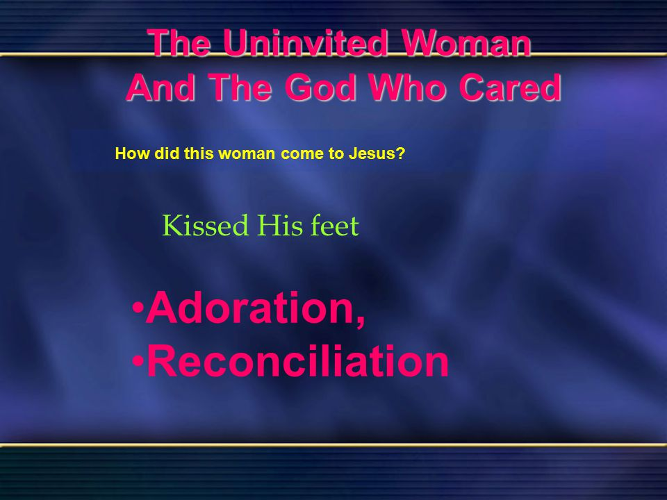 54 The Uninvited Woman And The God Who Cared Bible Reading Luke 7 The Uninvited Woman And The God Who Cared How did this woman come to Jesus? Kissed H