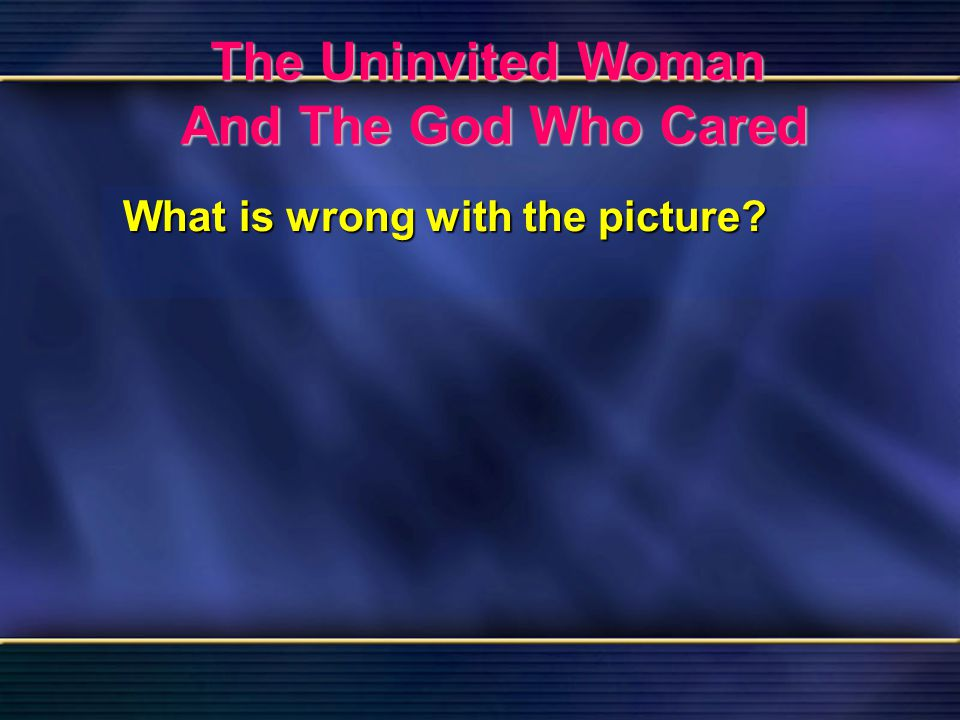 57 The Uninvited Woman And The God Who Cared Bible Reading Luke 7 The Uninvited Woman And The God Who Cared What is wrong with the picture?