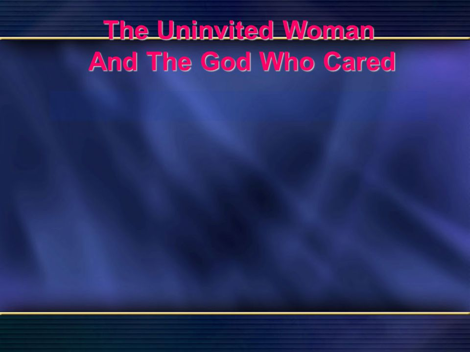 58 The Uninvited Woman And The God Who Cared Bible Reading Luke 7 The Uninvited Woman And The God Who Cared