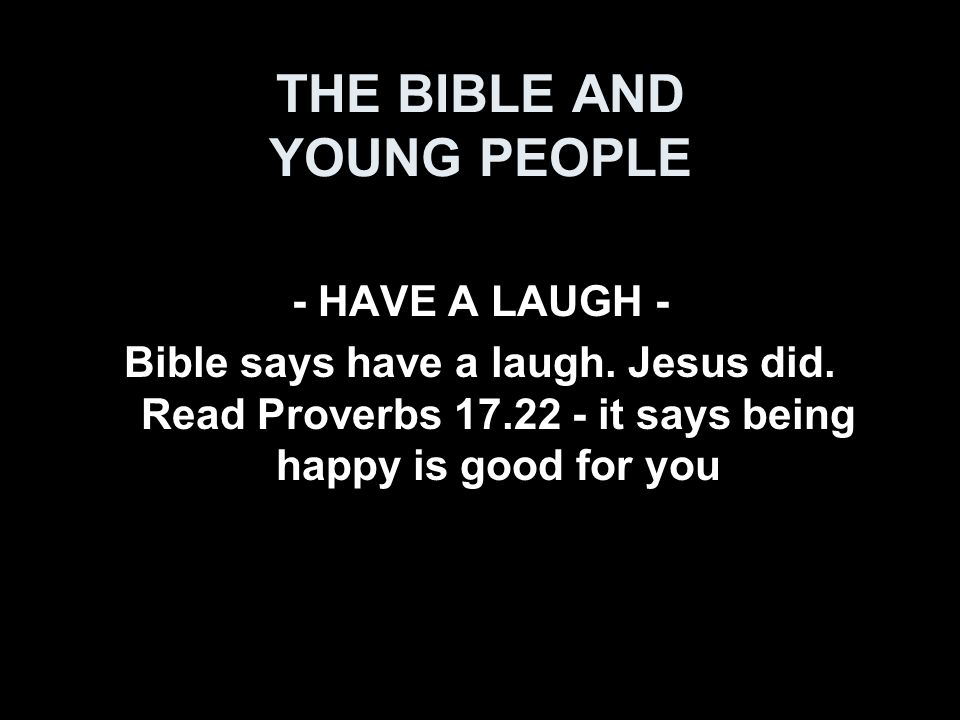 THE BIBLE AND YOUNG PEOPLE - HAVE A LAUGH - Bible says have a laugh.