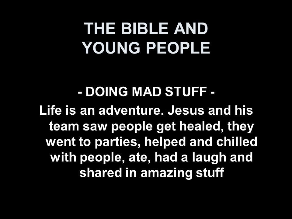 THE BIBLE AND YOUNG PEOPLE - DOING MAD STUFF - Life is an adventure.
