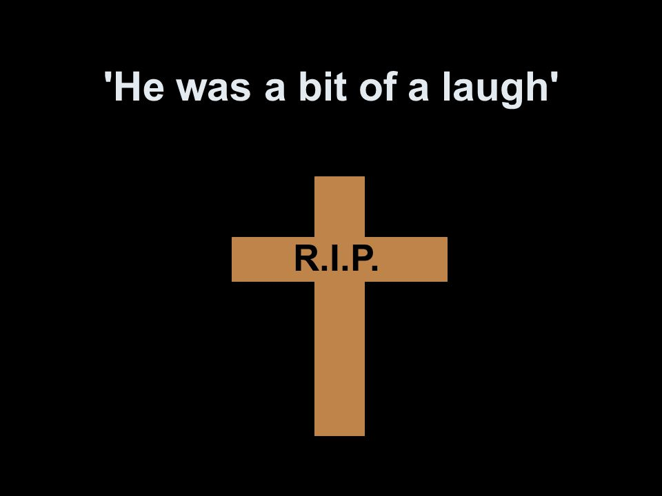He was a bit of a laugh R.I.P.