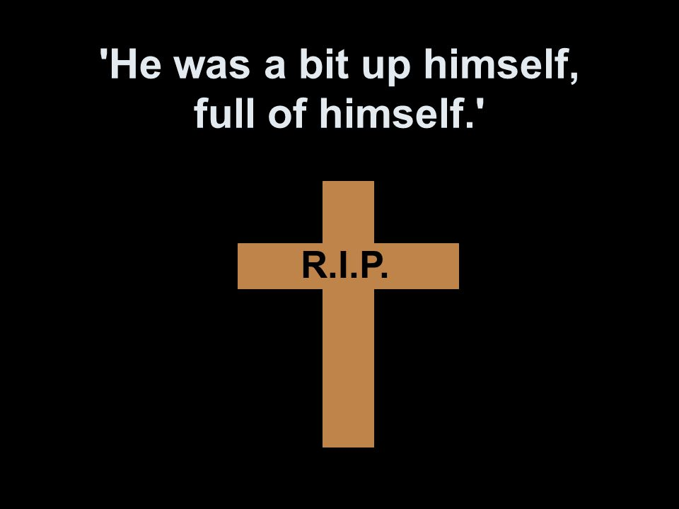 He was a bit up himself, full of himself. R.I.P.