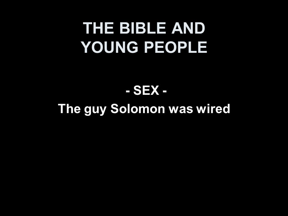 THE BIBLE AND YOUNG PEOPLE - SEX - The guy Solomon was wired