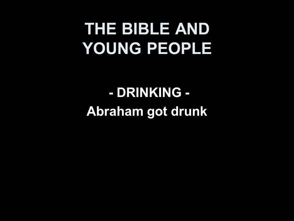 THE BIBLE AND YOUNG PEOPLE - DRINKING - Abraham got drunk